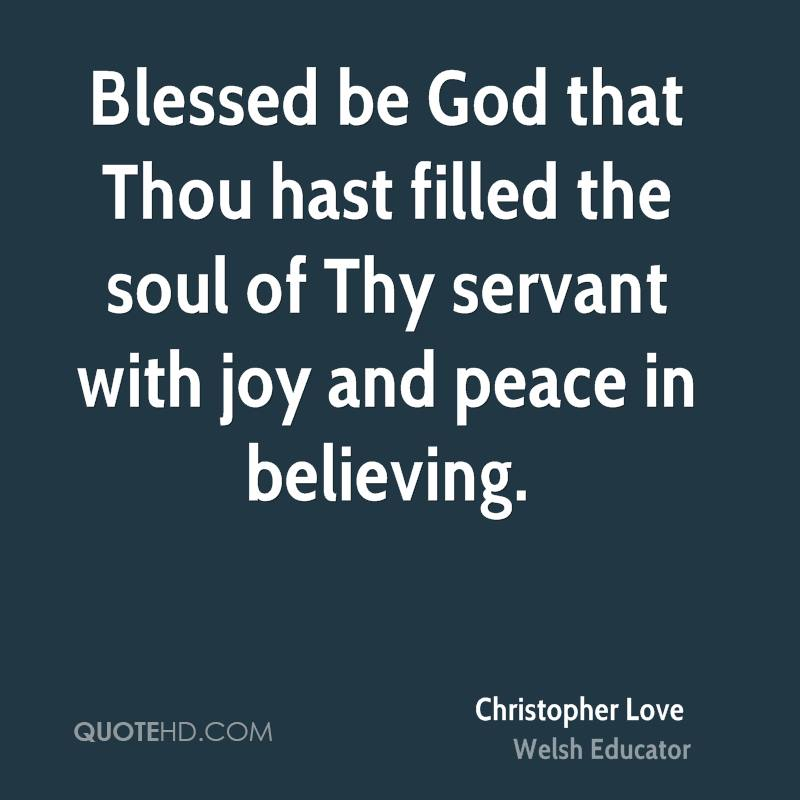 Blessed be God that Thou hast filled the soul of Thy servant with joy and peace in believing.