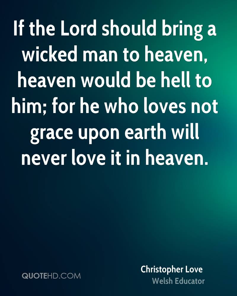 If the Lord should bring a wicked man to heaven, heaven would be hell to him; for he who loves not grace upon earth will never love it in heaven.