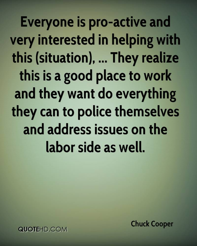 Everyone is pro-active and very interested in helping with this (situation), ... They realize this is a good place to work and they want do everything they can to police themselves and address issues on the labor side as well.