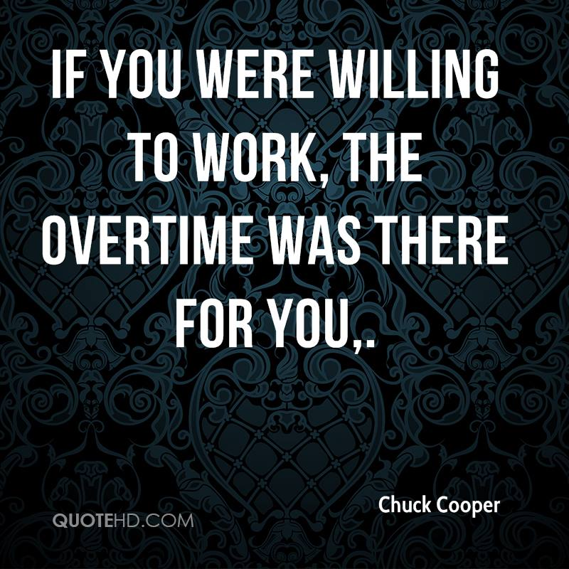 If you were willing to work, the overtime was there for you.