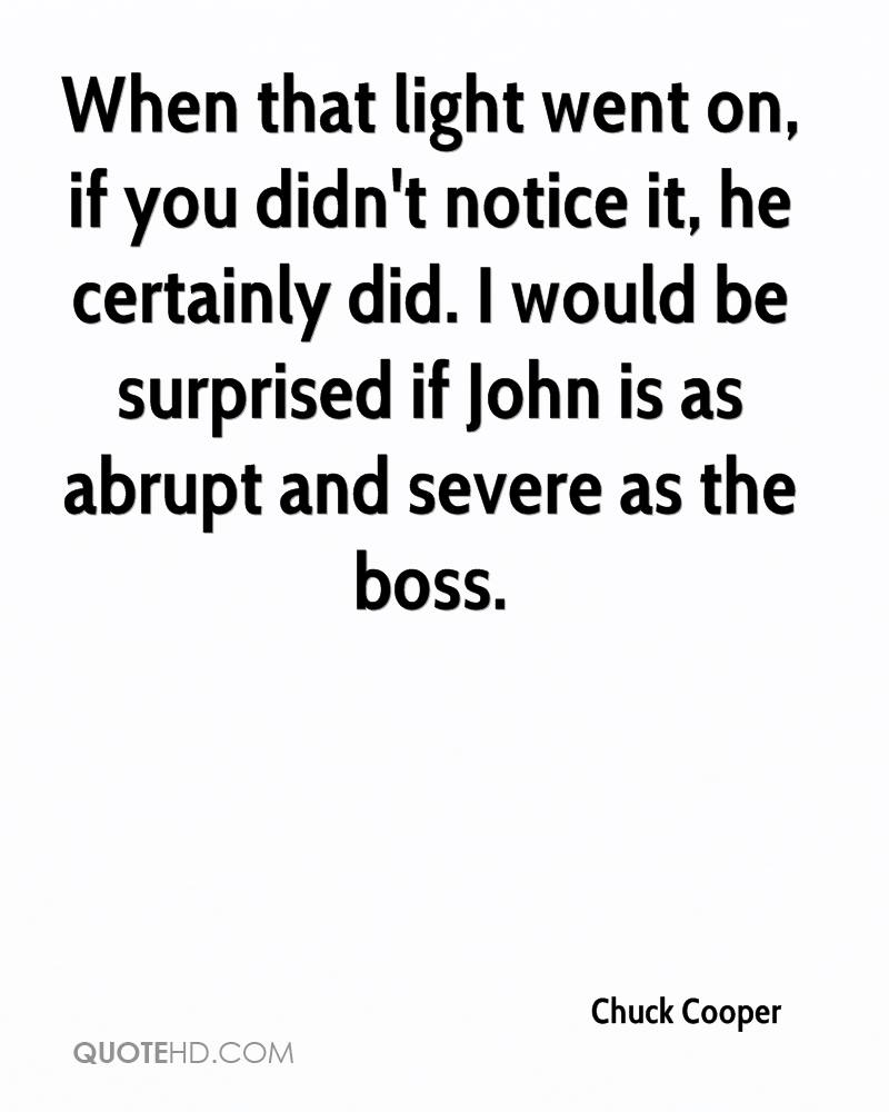 When that light went on, if you didn't notice it, he certainly did. I would be surprised if John is as abrupt and severe as the boss.
