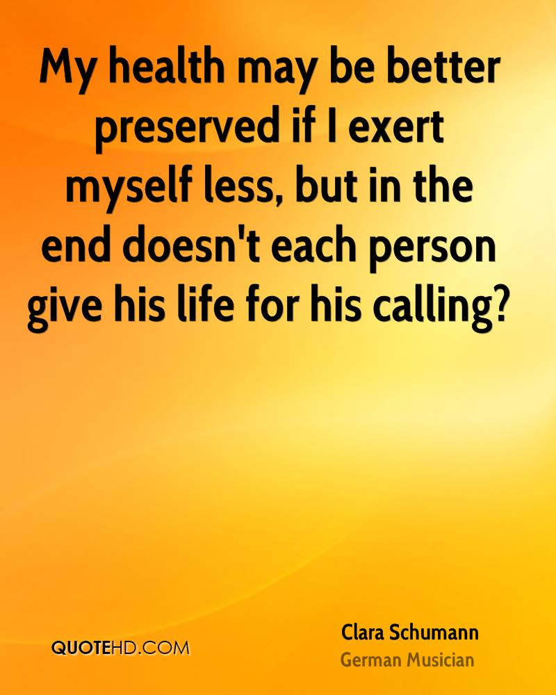 My health may be better preserved if I exert myself less, but in the end doesn't each person give his life for his calling?