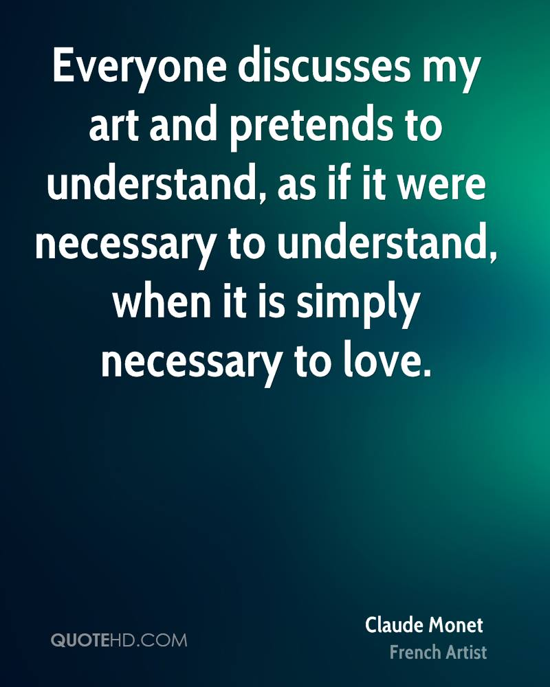 Everyone discusses my art and pretends to understand, as if it were necessary to understand, when it is simply necessary to love.