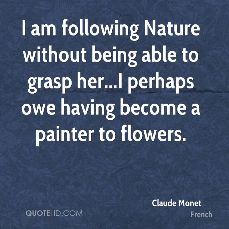 I am following Nature without being able to grasp her...I perhaps owe having become a painter to flowers.