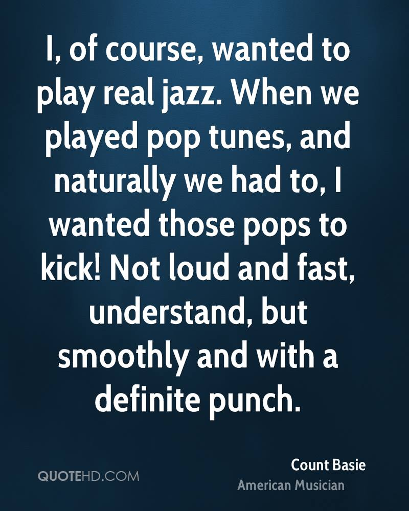 I, of course, wanted to play real jazz. When we played pop tunes, and naturally we had to, I wanted those pops to kick! Not loud and fast, understand, but smoothly and with a definite punch.