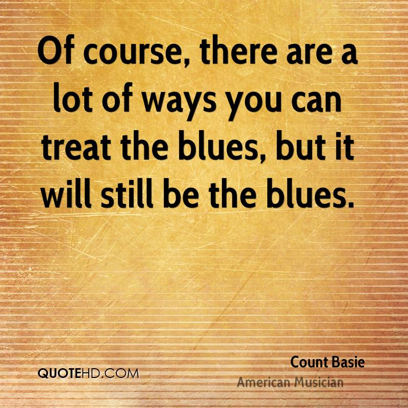 Of course, there are a lot of ways you can treat the blues, but it will still be the blues.