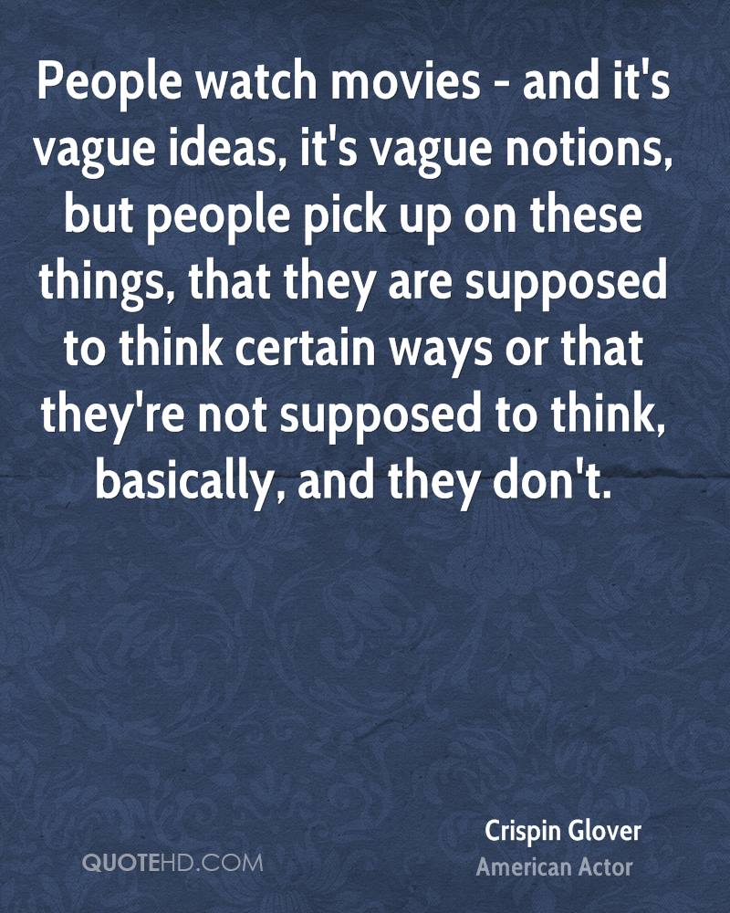 People watch movies - and it's vague ideas, it's vague notions, but people pick up on these things, that they are supposed to think certain ways or that they're not supposed to think, basically, and they don't.