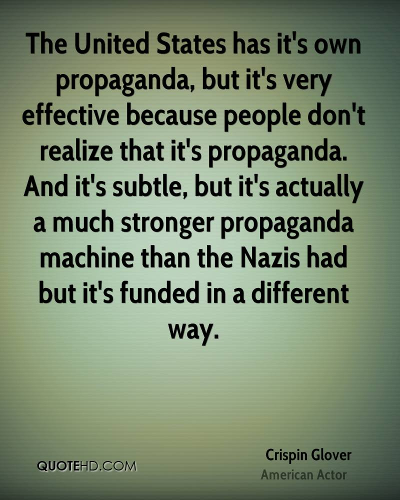 The United States has it's own propaganda, but it's very effective because people don't realize that it's propaganda. And it's subtle, but it's actually a much stronger propaganda machine than the Nazis had but it's funded in a different way.