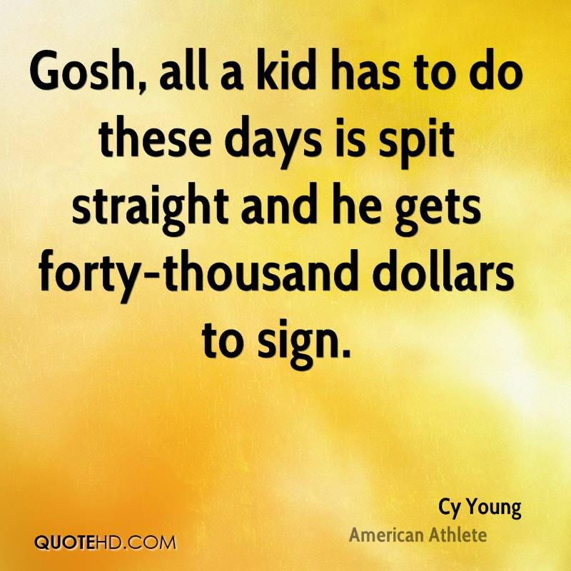 Gosh, all a kid has to do these days is spit straight and he gets forty-thousand dollars to sign.