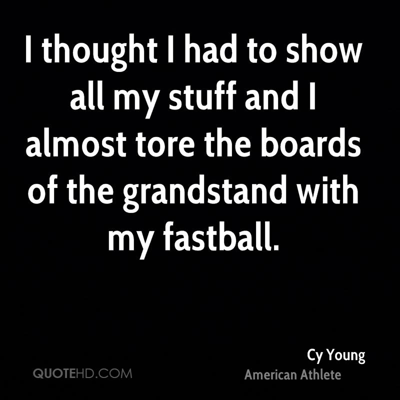 I thought I had to show all my stuff and I almost tore the boards of the grandstand with my fastball.