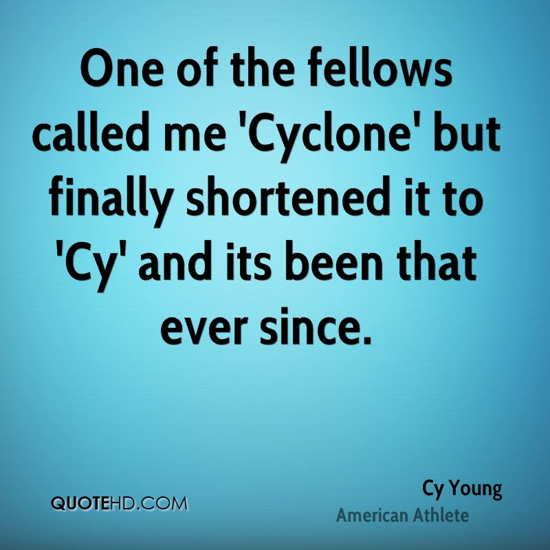 One of the fellows called me 'Cyclone' but finally shortened it to 'Cy' and its been that ever since.