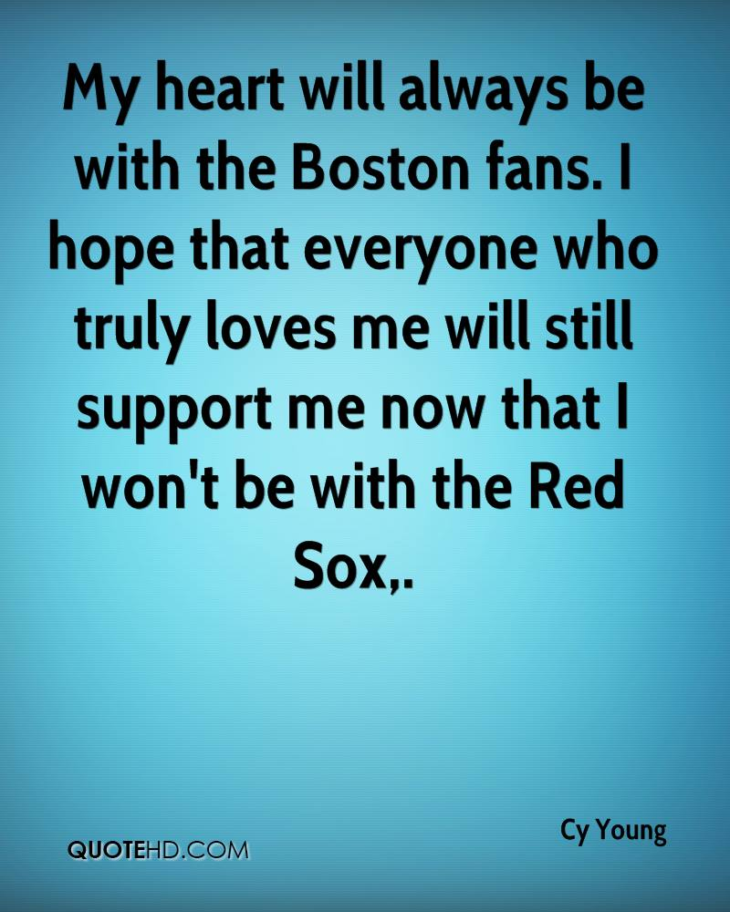 My heart will always be with the Boston fans. I hope that everyone who truly loves me will still support me now that I won't be with the Red Sox.