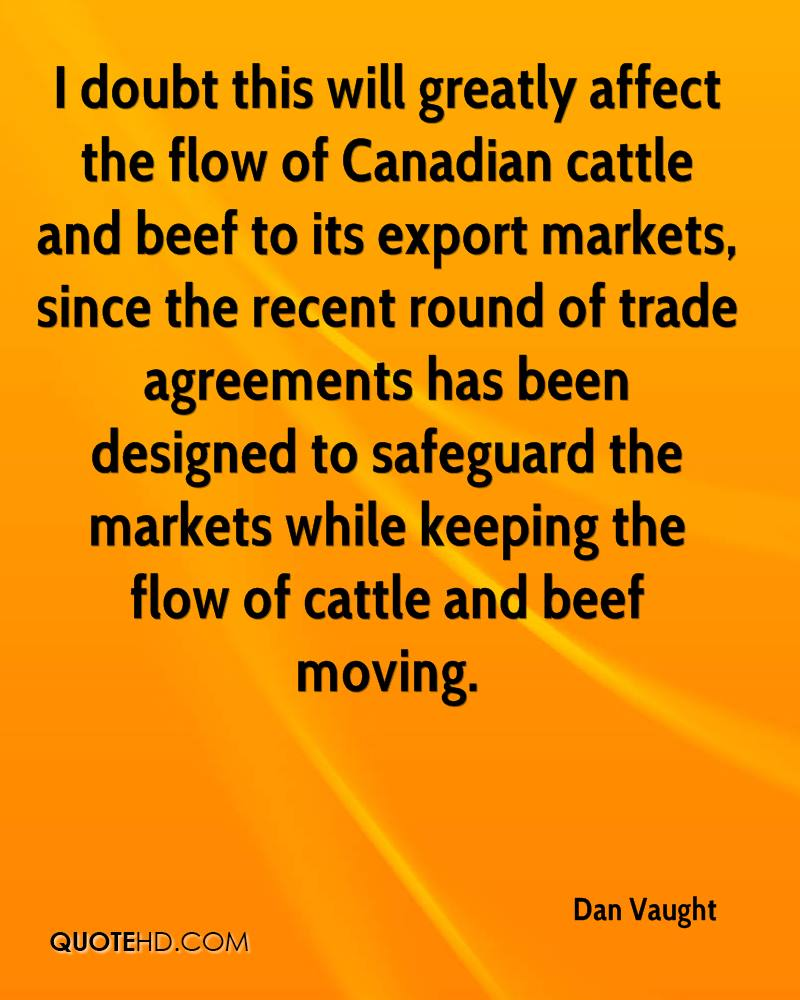 I doubt this will greatly affect the flow of Canadian cattle and beef to its export markets, since the recent round of trade agreements has been designed to safeguard the markets while keeping the flow of cattle and beef moving.