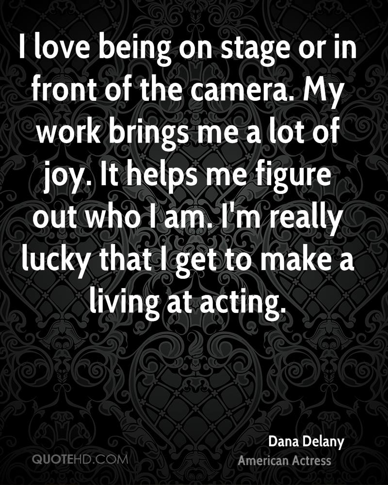 I love being on stage or in front of the camera. My work brings me a lot of joy. It helps me figure out who I am. I'm really lucky that I get to make a living at acting.