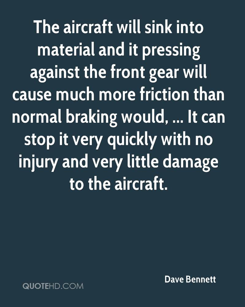 The aircraft will sink into material and it pressing against the front gear will cause much more friction than normal braking would, ... It can stop it very quickly with no injury and very little damage to the aircraft.
