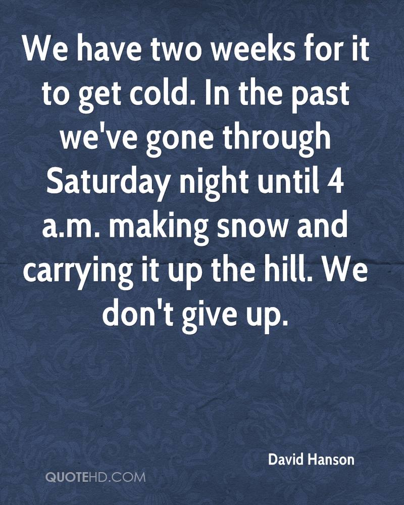 We have two weeks for it to get cold. In the past we've gone through Saturday night until 4 a.m. making snow and carrying it up the hill. We don't give up.