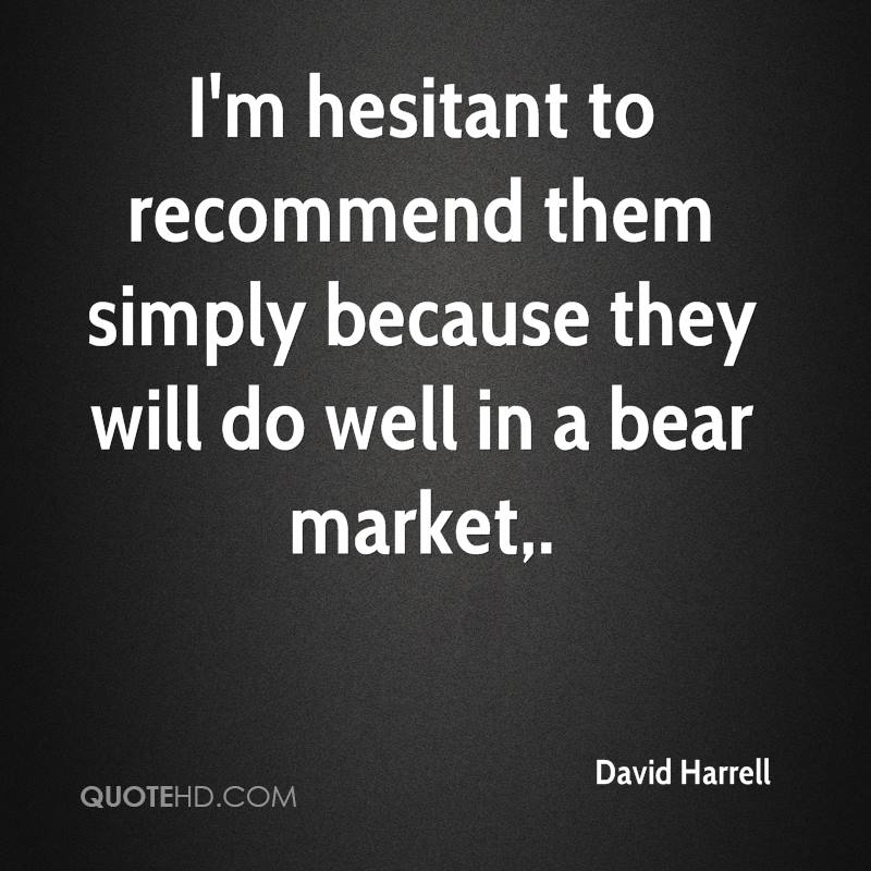 I'm hesitant to recommend them simply because they will do well in a bear market.