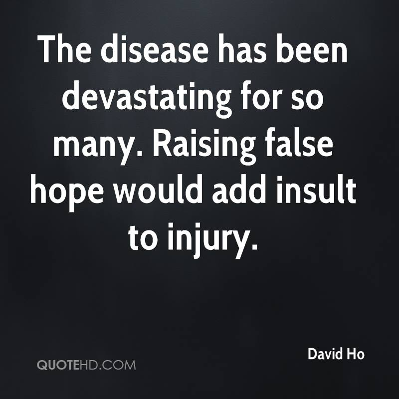 The disease has been devastating for so many. Raising false hope would add insult to injury.