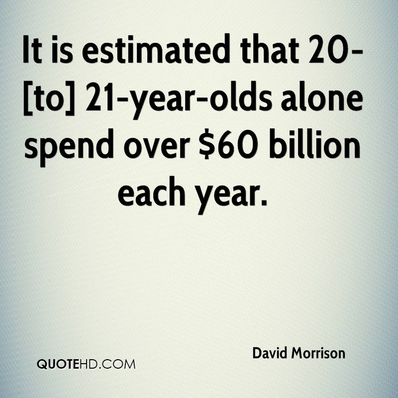 It is estimated that 20- [to] 21-year-olds alone spend over $60 billion each year.