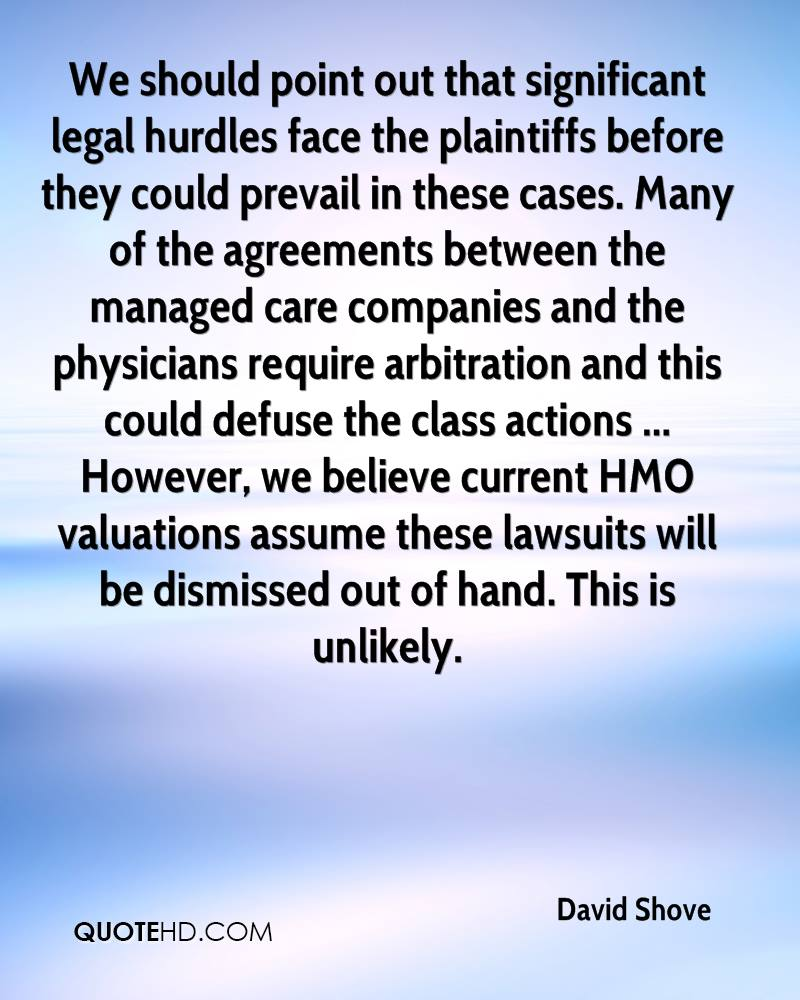 We should point out that significant legal hurdles face the plaintiffs before they could prevail in these cases. Many of the agreements between the managed care companies and the physicians require arbitration and this could defuse the class actions ... However, we believe current HMO valuations assume these lawsuits will be dismissed out of hand. This is unlikely.