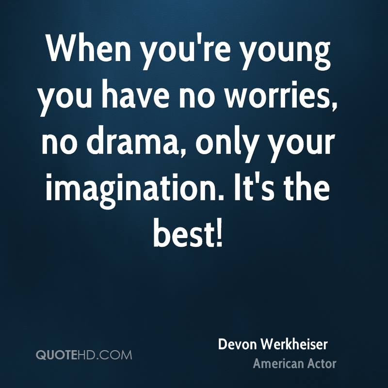 When you're young you have no worries, no drama, only your imagination. It's the best!