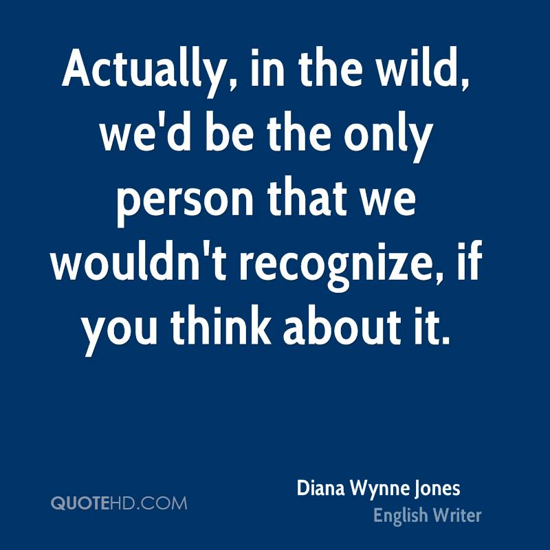Actually, in the wild, we'd be the only person that we wouldn't recognize, if you think about it.