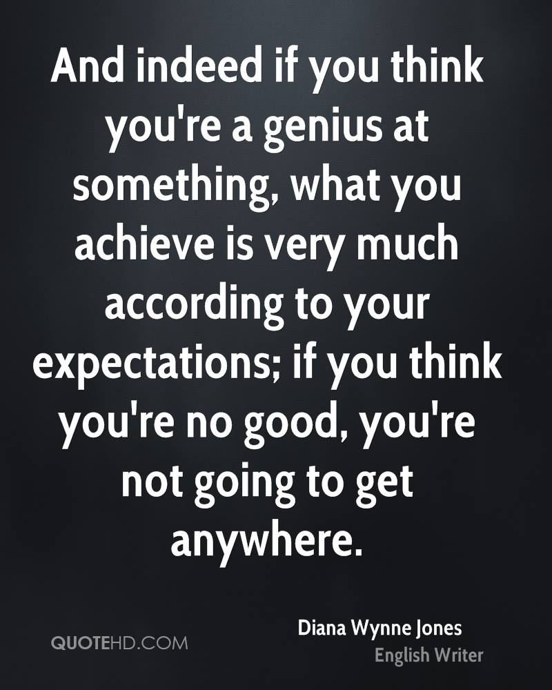 And indeed if you think you're a genius at something, what you achieve is very much according to your expectations; if you think you're no good, you're not going to get anywhere.