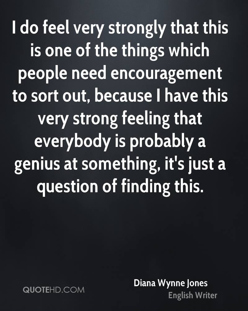 I do feel very strongly that this is one of the things which people need encouragement to sort out, because I have this very strong feeling that everybody is probably a genius at something, it's just a question of finding this.