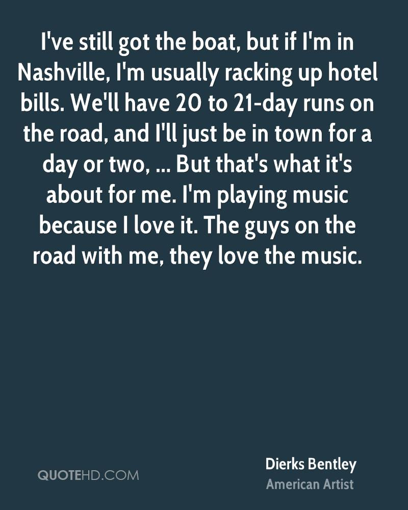I've still got the boat, but if I'm in Nashville, I'm usually racking up hotel bills. We'll have 20 to 21-day runs on the road, and I'll just be in town for a day or two, ... But that's what it's about for me. I'm playing music because I love it. The guys on the road with me, they love the music.