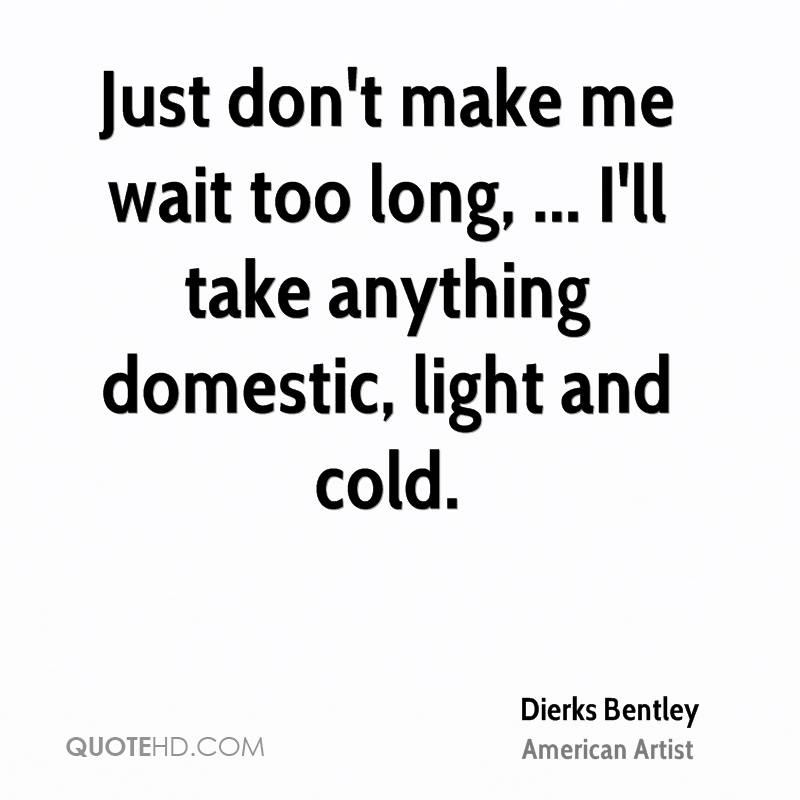 Just don't make me wait too long, ... I'll take anything domestic, light and cold.