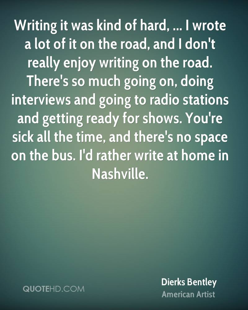 Writing it was kind of hard, ... I wrote a lot of it on the road, and I don't really enjoy writing on the road. There's so much going on, doing interviews and going to radio stations and getting ready for shows. You're sick all the time, and there's no space on the bus. I'd rather write at home in Nashville.
