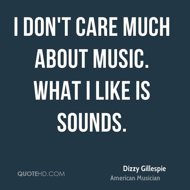 I don't care much about music. What I like is sounds.