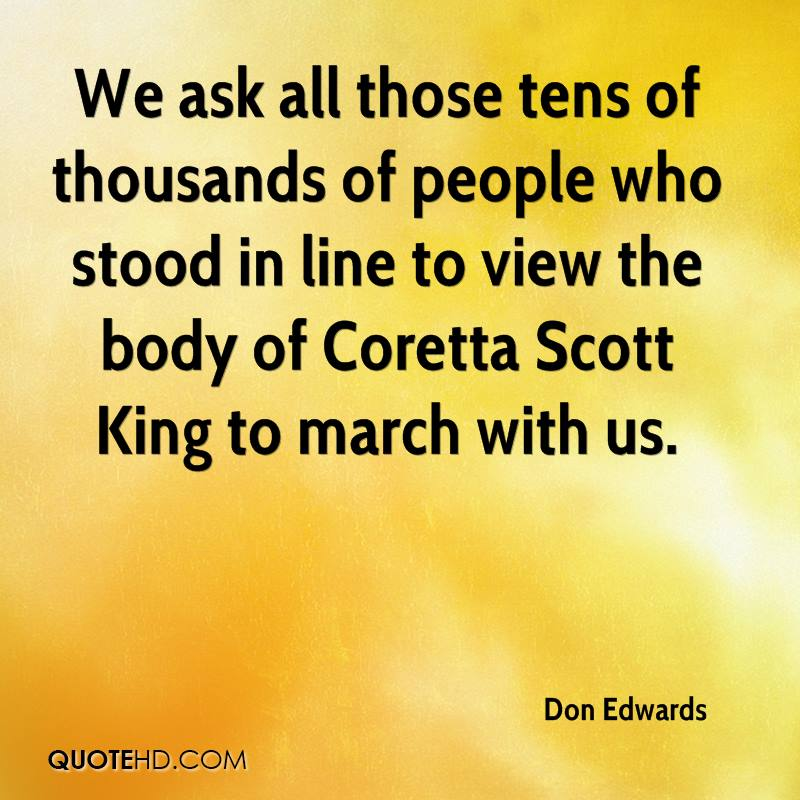 We ask all those tens of thousands of people who stood in line to view the body of Coretta Scott King to march with us.