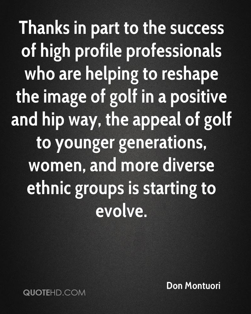 Thanks in part to the success of high profile professionals who are helping to reshape the image of golf in a positive and hip way, the appeal of golf to younger generations, women, and more diverse ethnic groups is starting to evolve.