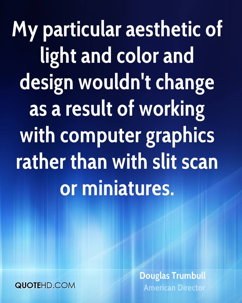 My particular aesthetic of light and color and design wouldn't change as a result of working with computer graphics rather than with slit scan or miniatures.