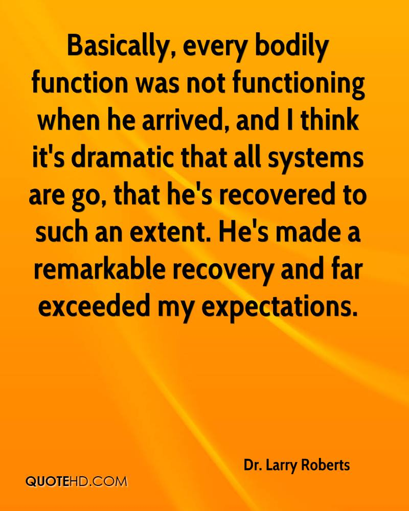 Basically, every bodily function was not functioning when he arrived, and I think it's dramatic that all systems are go, that he's recovered to such an extent. He's made a remarkable recovery and far exceeded my expectations.