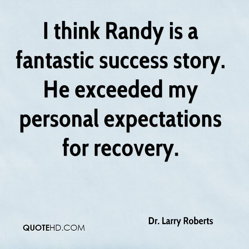 I think Randy is a fantastic success story. He exceeded my personal expectations for recovery.