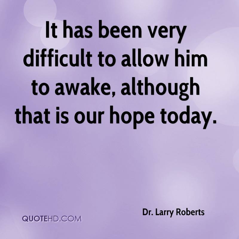 It has been very difficult to allow him to awake, although that is our hope today.
