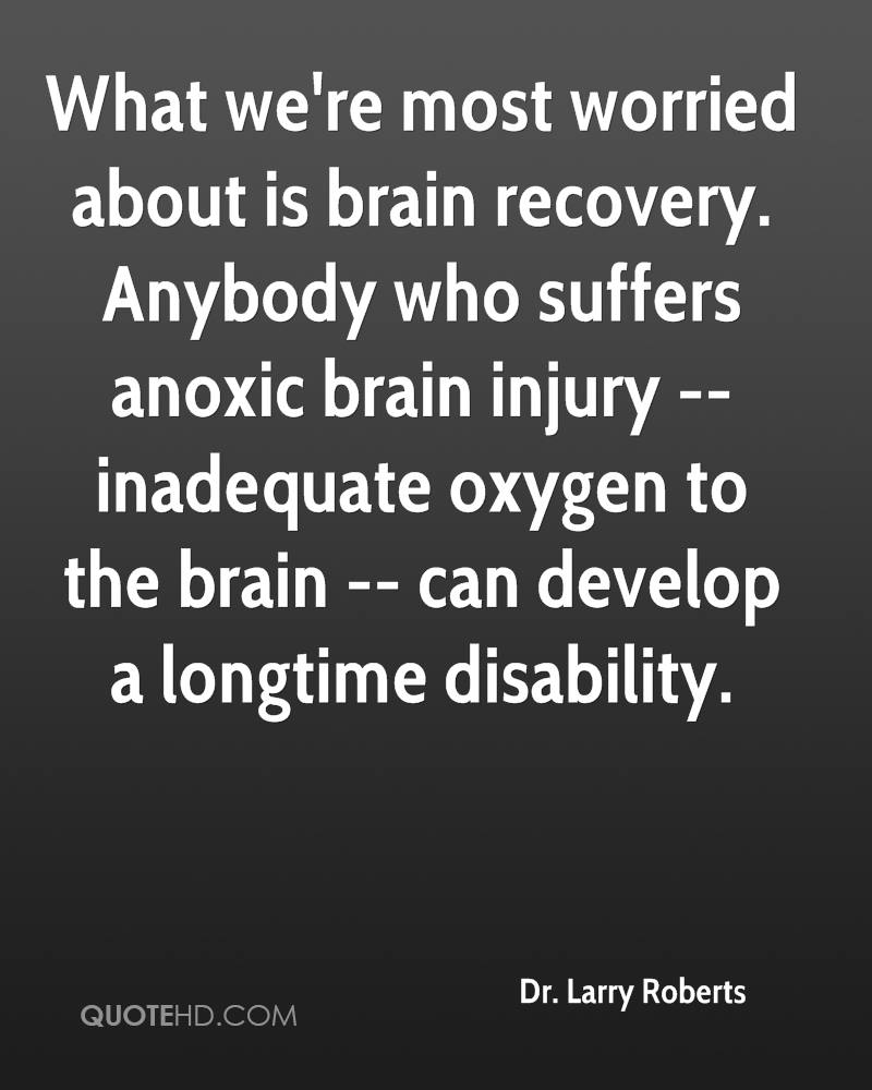 What we're most worried about is brain recovery. Anybody who suffers anoxic brain injury -- inadequate oxygen to the brain -- can develop a longtime disability.