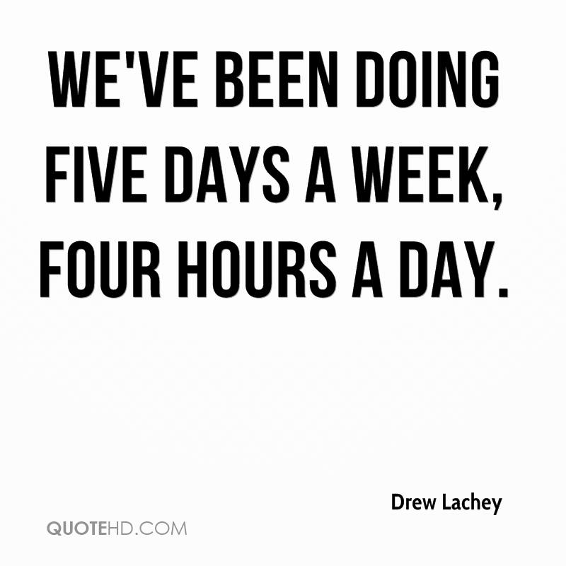 We've been doing five days a week, four hours a day.