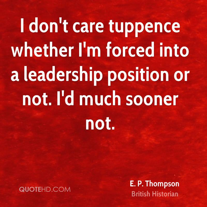 I don't care tuppence whether I'm forced into a leadership position or not. I'd much sooner not.