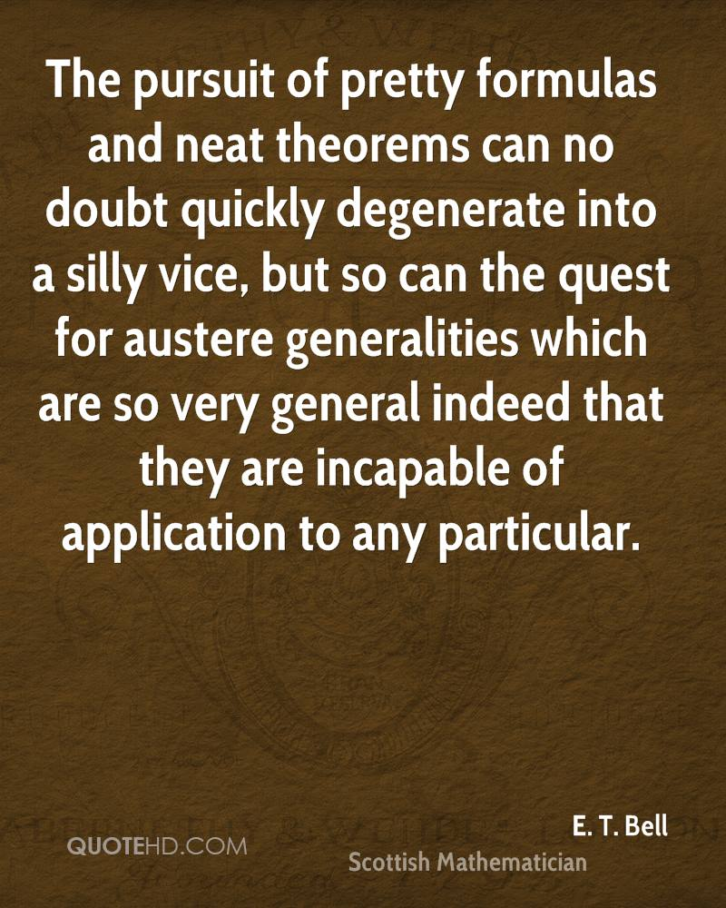 The pursuit of pretty formulas and neat theorems can no doubt quickly degenerate into a silly vice, but so can the quest for austere generalities which are so very general indeed that they are incapable of application to any particular.