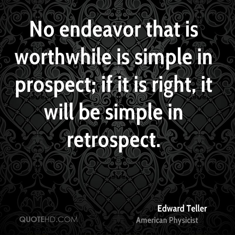 No endeavor that is worthwhile is simple in prospect; if it is right, it will be simple in retrospect.
