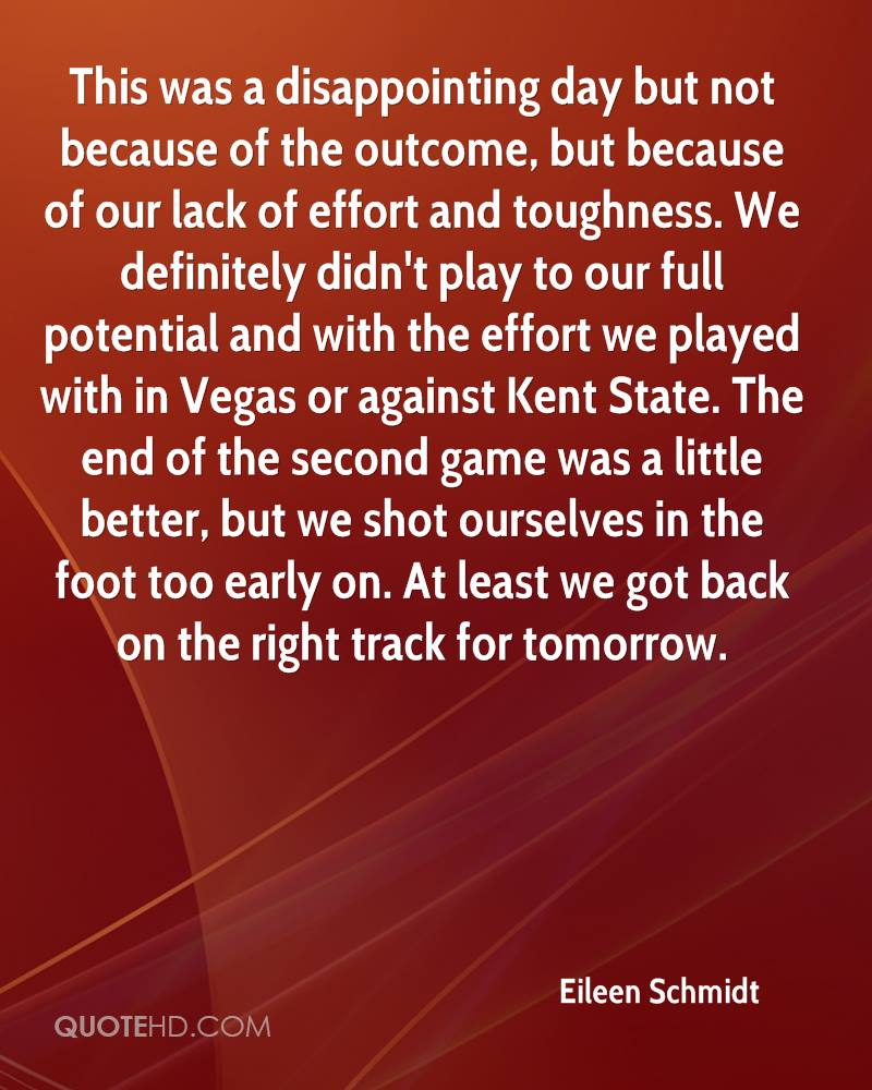 This was a disappointing day but not because of the outcome, but because of our lack of effort and toughness. We definitely didn't play to our full potential and with the effort we played with in Vegas or against Kent State. The end of the second game was a little better, but we shot ourselves in the foot too early on. At least we got back on the right track for tomorrow.