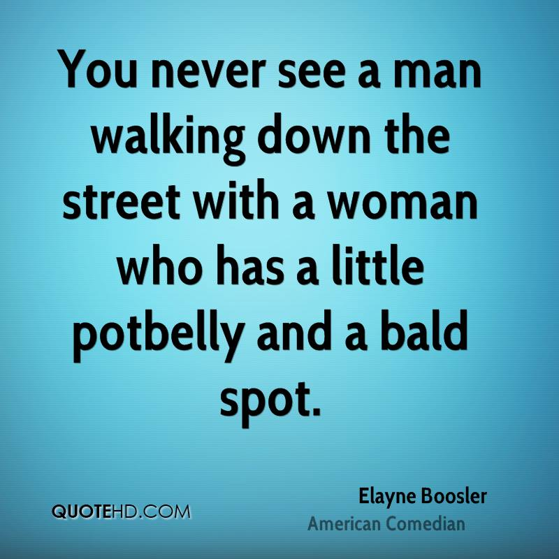 You never see a man walking down the street with a woman who has a little potbelly and a bald spot.