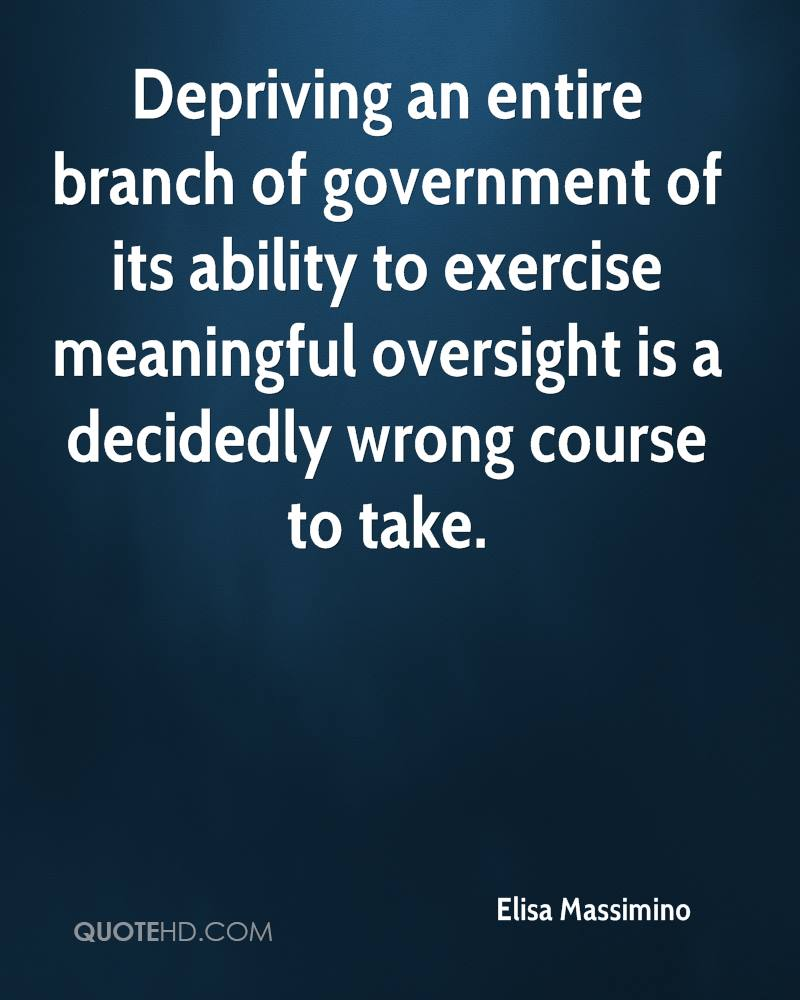 Depriving an entire branch of government of its ability to exercise meaningful oversight is a decidedly wrong course to take.