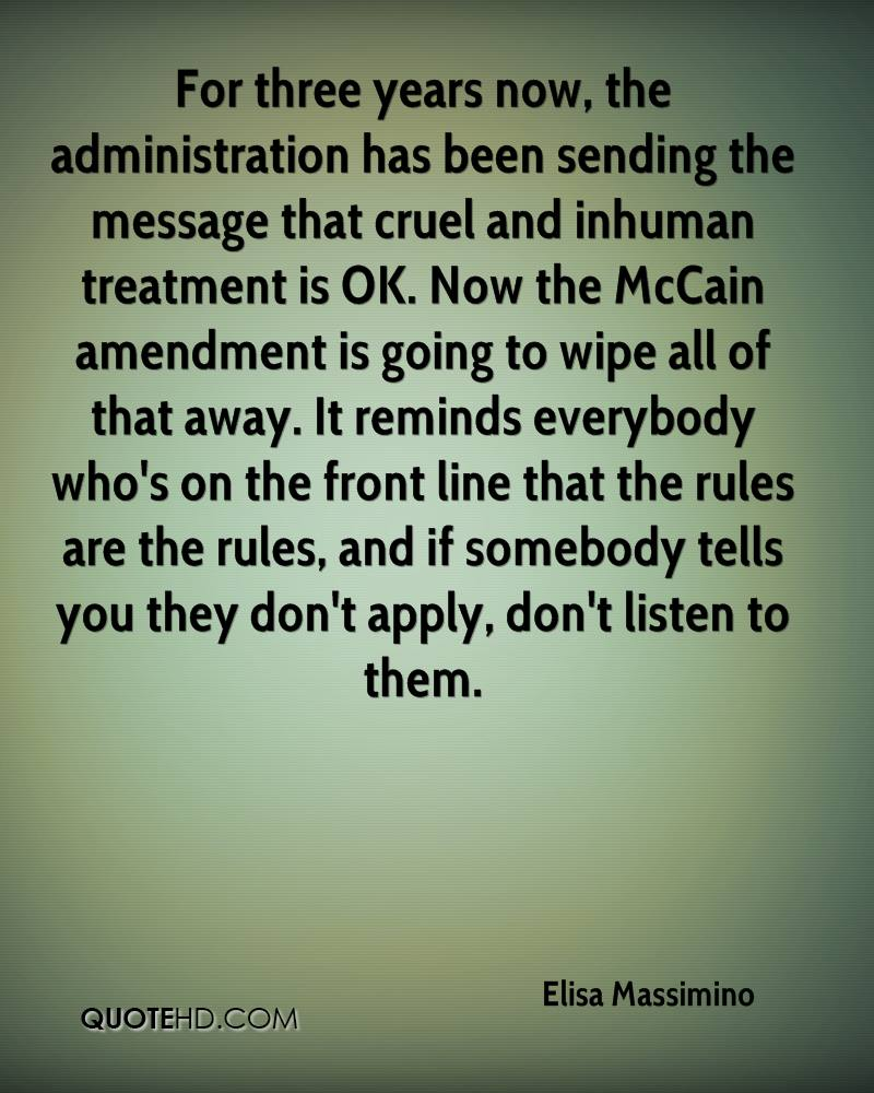 For three years now, the administration has been sending the message that cruel and inhuman treatment is OK. Now the McCain amendment is going to wipe all of that away. It reminds everybody who's on the front line that the rules are the rules, and if somebody tells you they don't apply, don't listen to them.