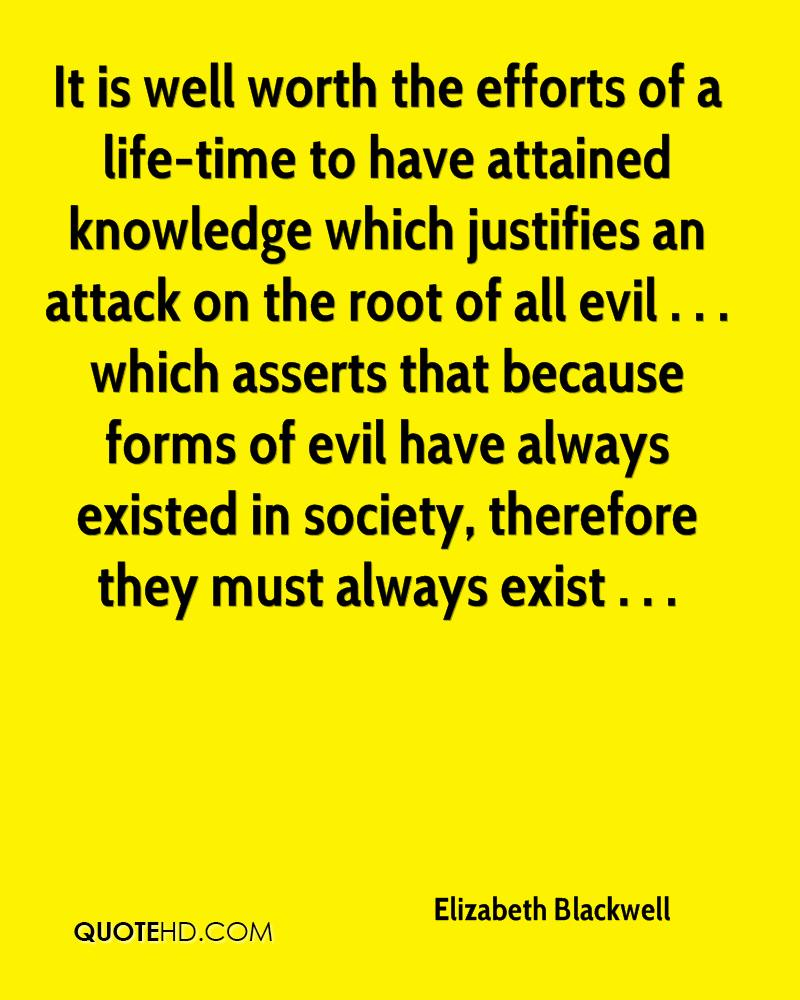 It is well worth the efforts of a life-time to have attained knowledge which justifies an attack on the root of all evil . . . which asserts that because forms of evil have always existed in society, therefore they must always exist . . .