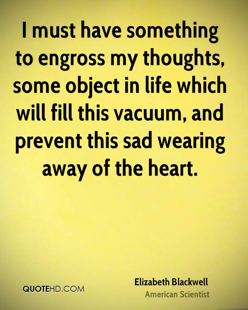 I must have something to engross my thoughts, some object in life which will fill this vacuum, and prevent this sad wearing away of the heart.