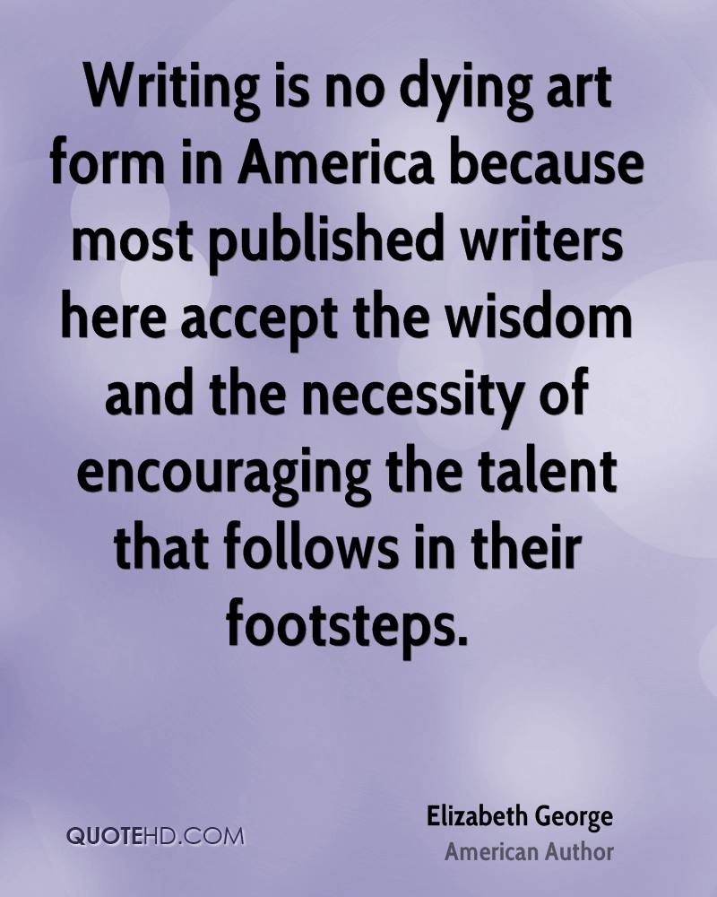 Writing is no dying art form in America because most published writers here accept the wisdom and the necessity of encouraging the talent that follows in their footsteps.
